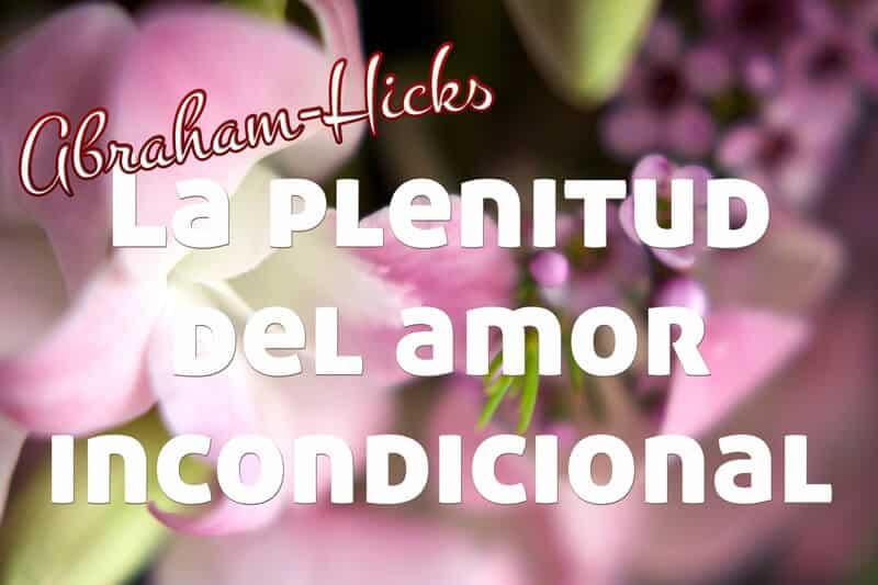 La plenitud de amar incondicionalmente ~ Abraham-Hicks en español