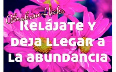 Relájate y deja llegar el flujo de abundancia ~ Abraham-Hicks en español
