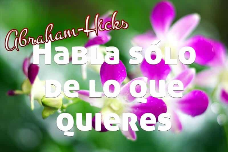 ¡Habla sólo de lo que quieres y recíbelo ahora! ~ Abraham-Hicks