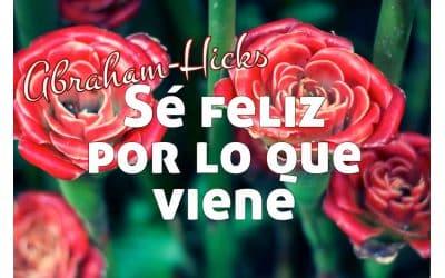 Sé feliz por lo que viene ~ Abraham-Hicks en español