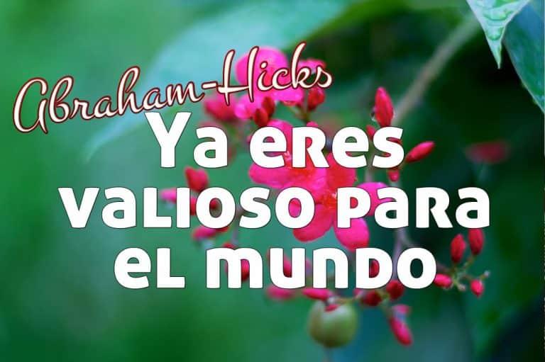 Ya eres valioso para el mundo ~ Abraham-Hicks en español