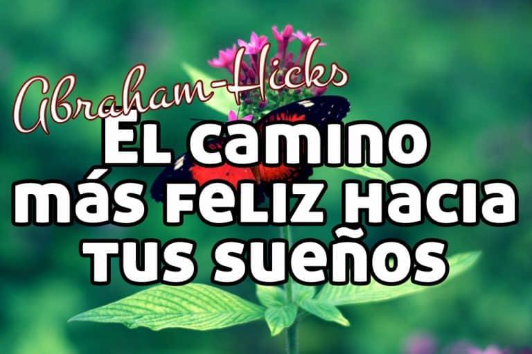 El camino más feliz hacia tus sueños ~ Abraham-Hicks en español