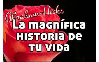 La magnífica historia de tu vida ~ Abraham Hicks español