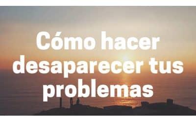 Cómo hacer desaparecer tus problemas