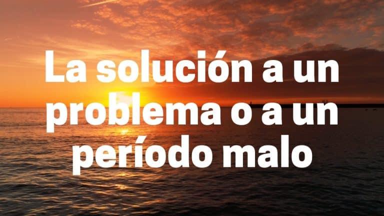 La solución a un problema o período malo en tu vida