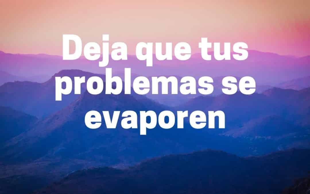 Deja que tus problemas se evaporaren
